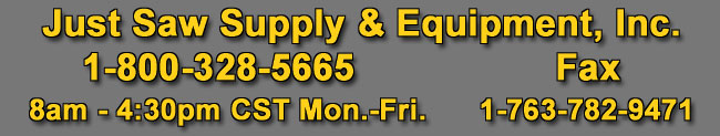 Just Saw Supply & Equipment, Inc., 1-800-328-5665, 8am - 4:40pm CST Mon.-Fri., Fax 1-763-782-9471